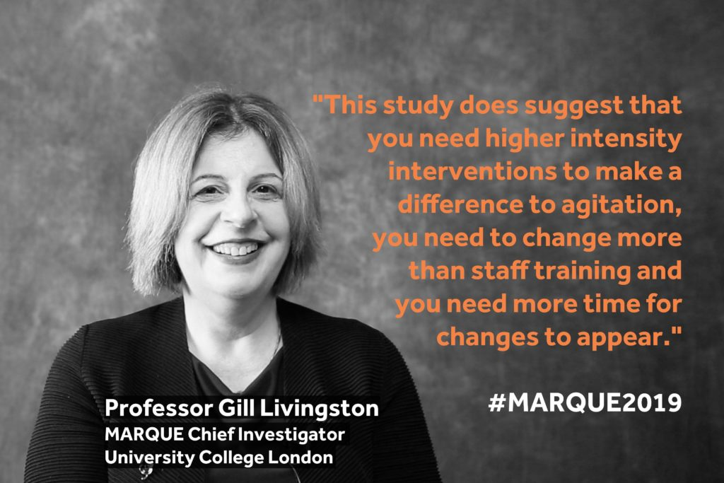"""This study does suggest that you need higher intensity interventions to make a difference to agitation, you need to change more than staff training and you need more time for changes to appear"". - Gill Livingston, MARQUE Chief Investigator"