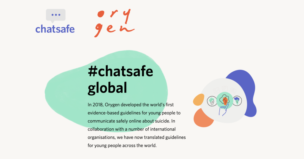 The #chatsafe guidelines developed by Orygen in Australia are the world's first evidence-based guidelines for young people to communicate safely online about suicide.